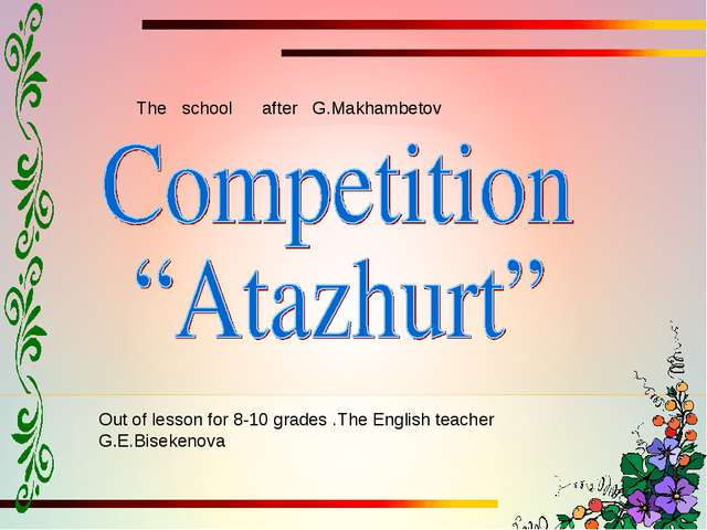 Out of lesson for 8-10 grades .The English teacher G.E.Bisekenova The school...