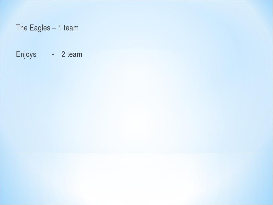 The Eagles – 1 team Enjoys - 2 team