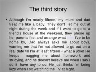 The third story Although I'm nearly fifteen, my mum and dad treat me like a b