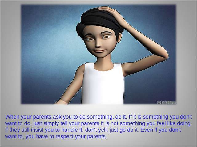 When your parents ask you to do something, do it. If it is something you don'...