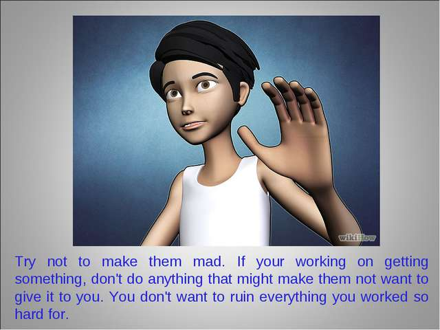 Try not to make them mad. If your working on getting something, don't do anyt...