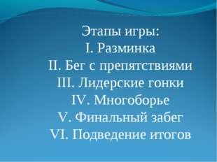 Этапы игры: I. Разминка II. Бег с препятствиями III. Лидерские гонки IV. Мног