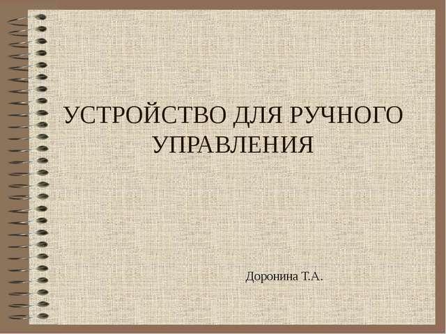 УСТРОЙСТВО ДЛЯ РУЧНОГО УПРАВЛЕНИЯ Доронина Т.А.