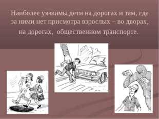 Наиболее уязвимы дети на дорогах и там, где за ними нет присмотра взрослых –