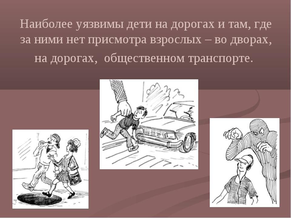 Наиболее уязвимы дети на дорогах и там, где за ними нет присмотра взрослых –...