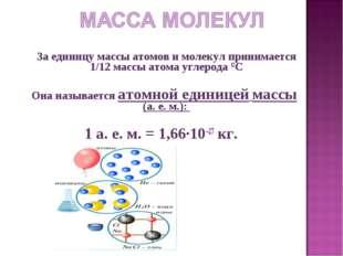 За единицу массы атомов и молекул принимается 1/12 массы атома углерода 12C