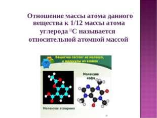 Отношение массы атома данного вещества к 1/12 массы атома углерода 12C назыв