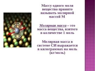 Массу одного моля вещества принято называть молярной массой M  Молярная мас
