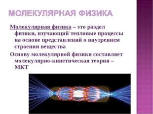 Молекулярная физика – это раздел физики, изучающий тепловые процессы на основ
