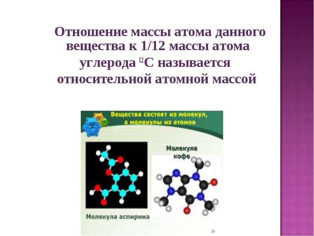 Отношение массы атома данного вещества к 1/12 массы атома углерода 12C назыв...