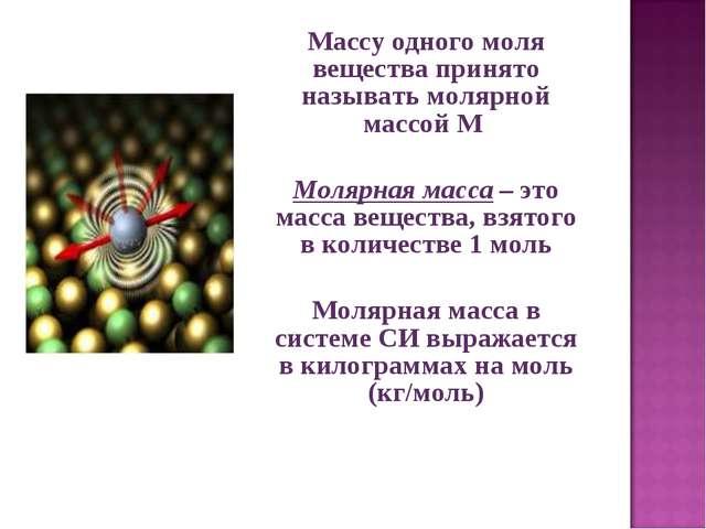 Массу одного моля вещества принято называть молярной массой M  Молярная мас...