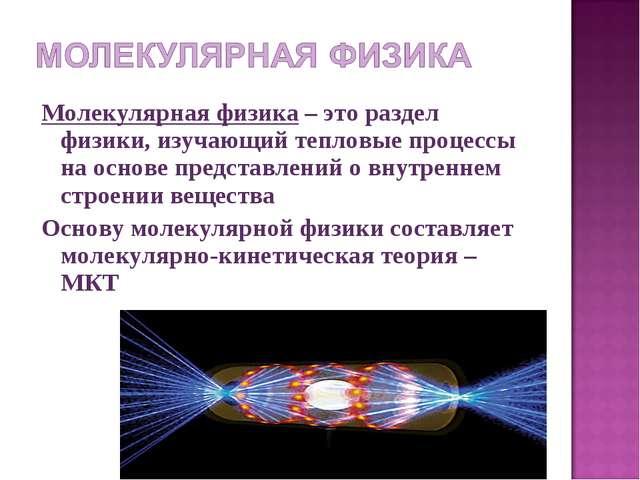 Молекулярная физика – это раздел физики, изучающий тепловые процессы на основ...