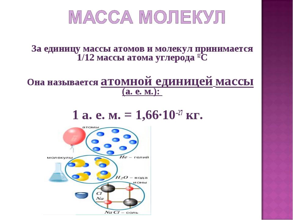 За единицу массы атомов и молекул принимается 1/12 массы атома углерода 12C...