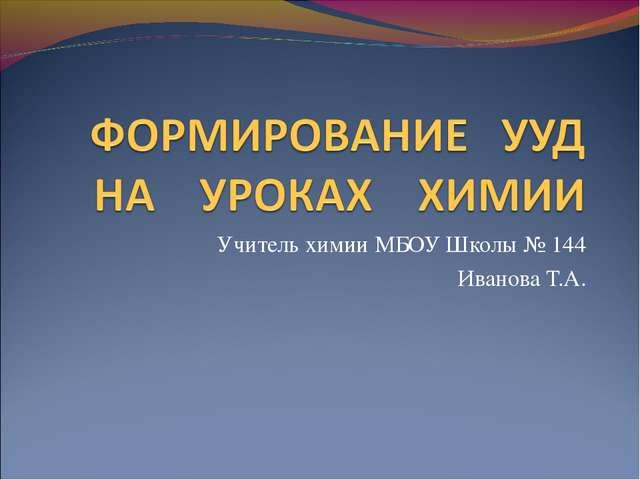 Учитель химии МБОУ Школы № 144 Иванова Т.А.