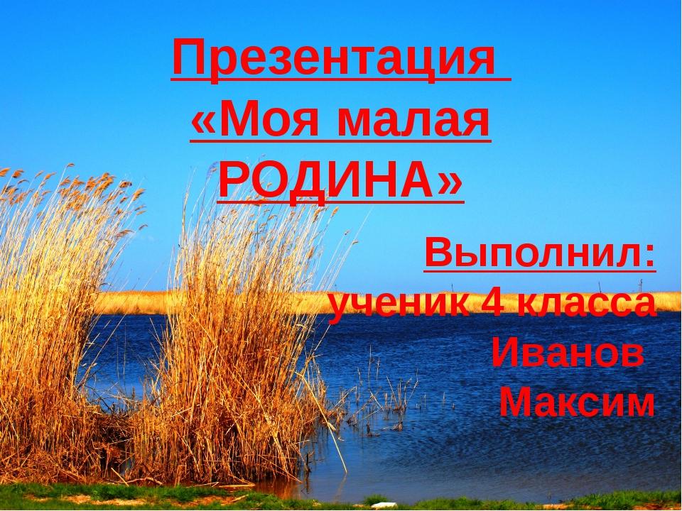 Презентация «Моя малая РОДИНА» Выполнил: ученик 4 класса Иванов Максим