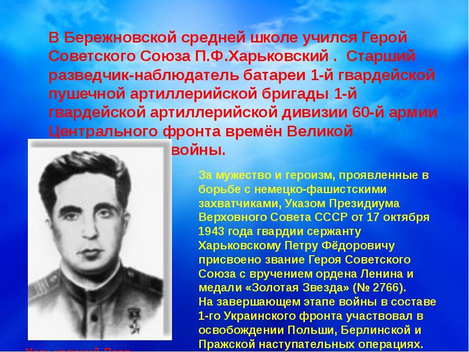В Бережновской средней школе учился Герой Советского Союза П.Ф.Харьковский ....