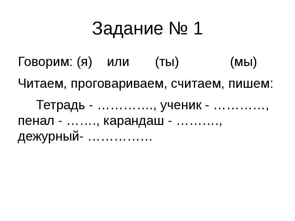 Задание № 1 Говорим: (я) или (ты) (мы) Читаем, проговариваем, считаем, пишем:...