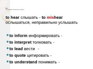 mis- со значением неправильно, неверно: to hear слышать - to mishear ослышат