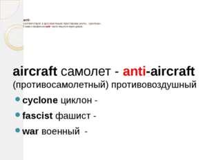 anti- соответствует в русском языке приставкам анти-, противо-. Слова с преф