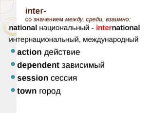 inter- со значением между, среди, взаимно: national национальный - internatio
