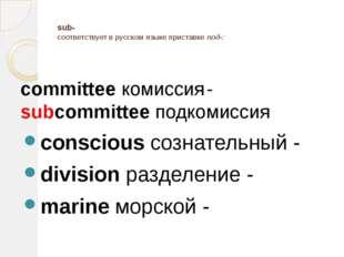 sub- соответствует в русском языке приставке под-: committee комиссия- subc