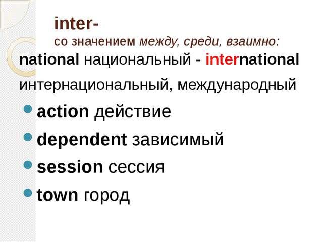 inter- со значением между, среди, взаимно: national национальный - internatio...