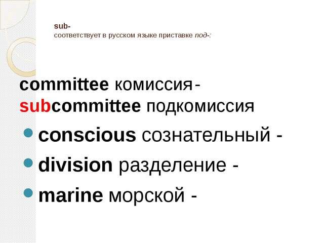 sub- соответствует в русском языке приставке под-: committee комиссия- subc...