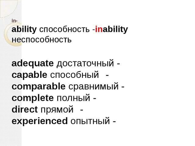 in ability способность -inability неспособность adequate достаточный - capa...