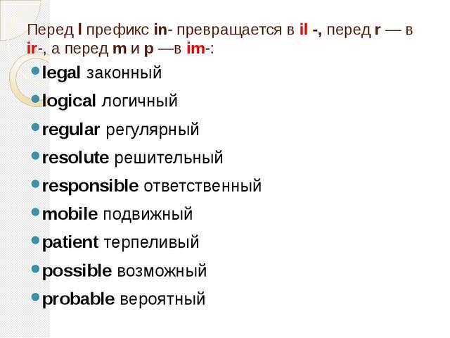 Перед l префикс in- превращается в il -, перед r — в ir-, а перед m и р —в im...