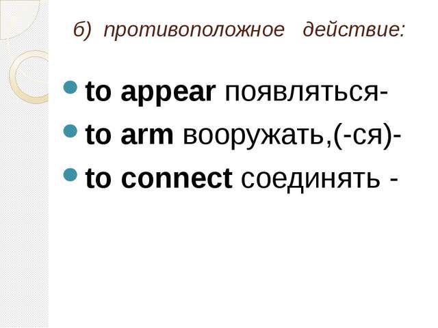 б) противоположное действие: to appear появляться- to arm вооружать,(-ся)- t...