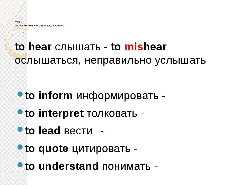 mis- со значением неправильно, неверно: to hear слышать - to mishear ослышат...