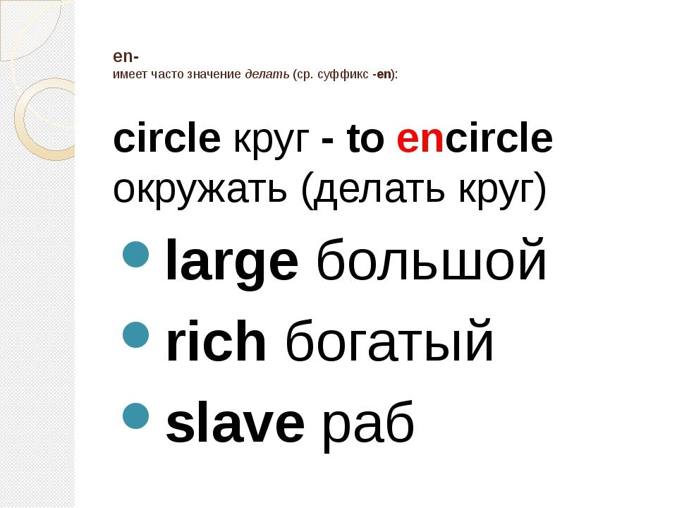 en- имеет часто значение делать (ср. суффикс -en): circle круг - to encircle...