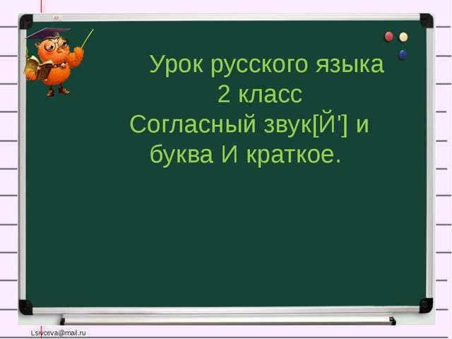 Урок русского языка 2 класс Согласный звук[Й'] и буква И краткое. Lsivceva@m...