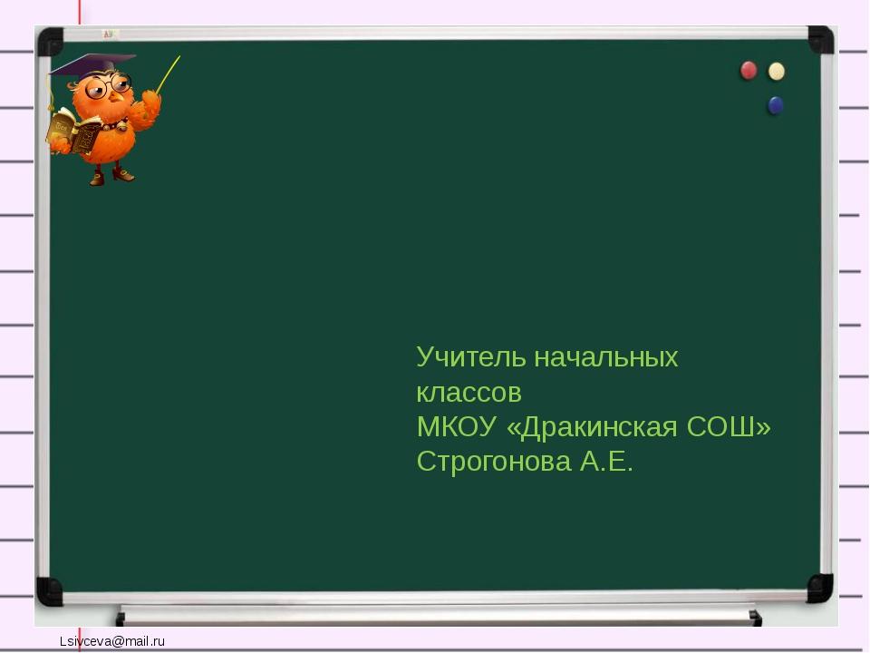 Учитель начальных классов МКОУ «Дракинская СОШ» Строгонова А.Е. Lsivceva@mail...