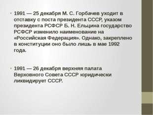 1991 — 25 декабря М. С. Горбачев уходит в отставку с поста президента СССР, у