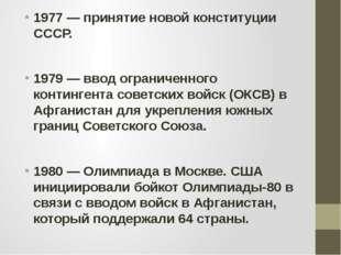 1977 — принятие новой конституции СССР. 1979 — ввод ограниченного контингента