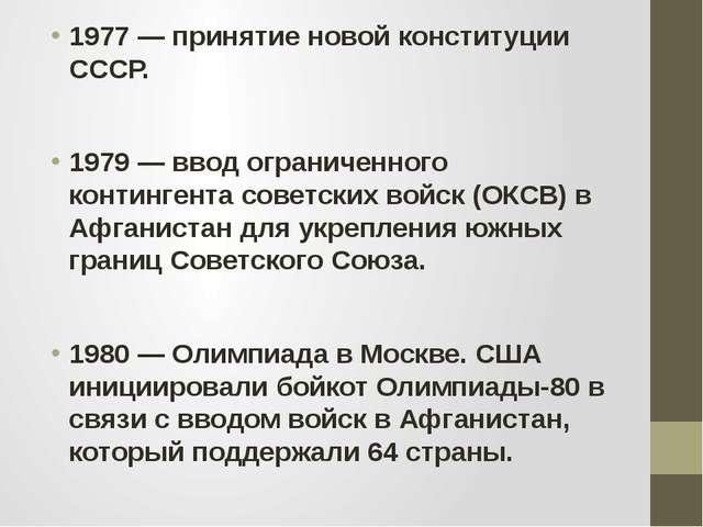 1977 — принятие новой конституции СССР. 1979 — ввод ограниченного контингента...