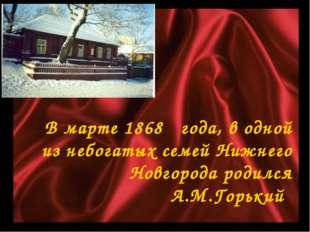 В марте 1868 года, в одной из небогатых семей Нижнего Новгорода родился А.М.