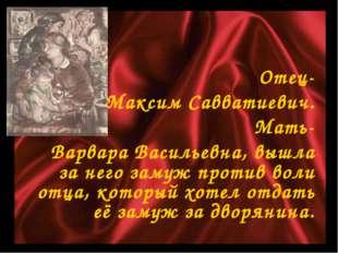 Отец- Максим Савватиевич. Мать- Варвара Васильевна, вышла за него замуж прот