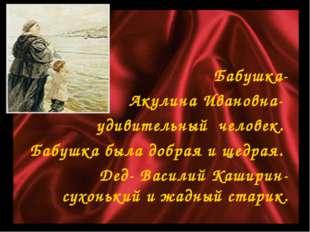 Бабушка- Акулина Ивановна- удивительный человек. Бабушка была добрая и щедрая