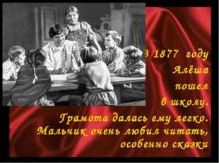 В 1877 году Алёша пошел в школу. Грамота далась ему легко. Мальчик очень люби