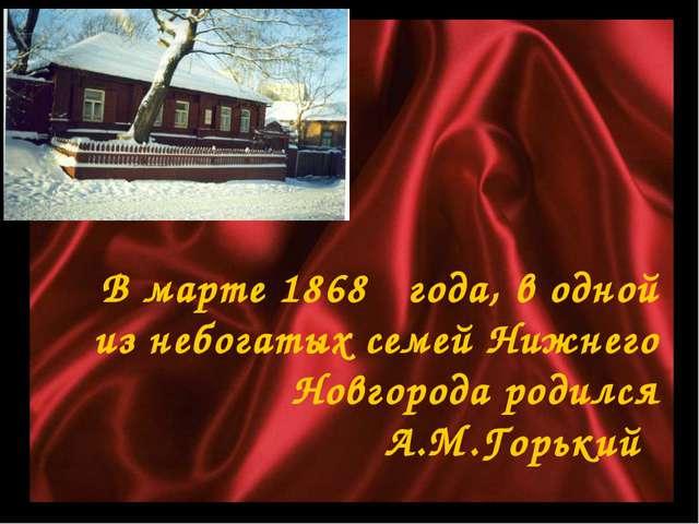 В марте 1868 года, в одной из небогатых семей Нижнего Новгорода родился А.М....