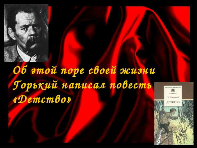 Об этой поре своей жизни Горький написал повесть «Детство»