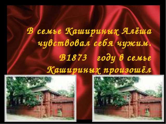 В семье Кашириных Алёша чувствовал себя чужим. В1873 году в семье Кашириных п...