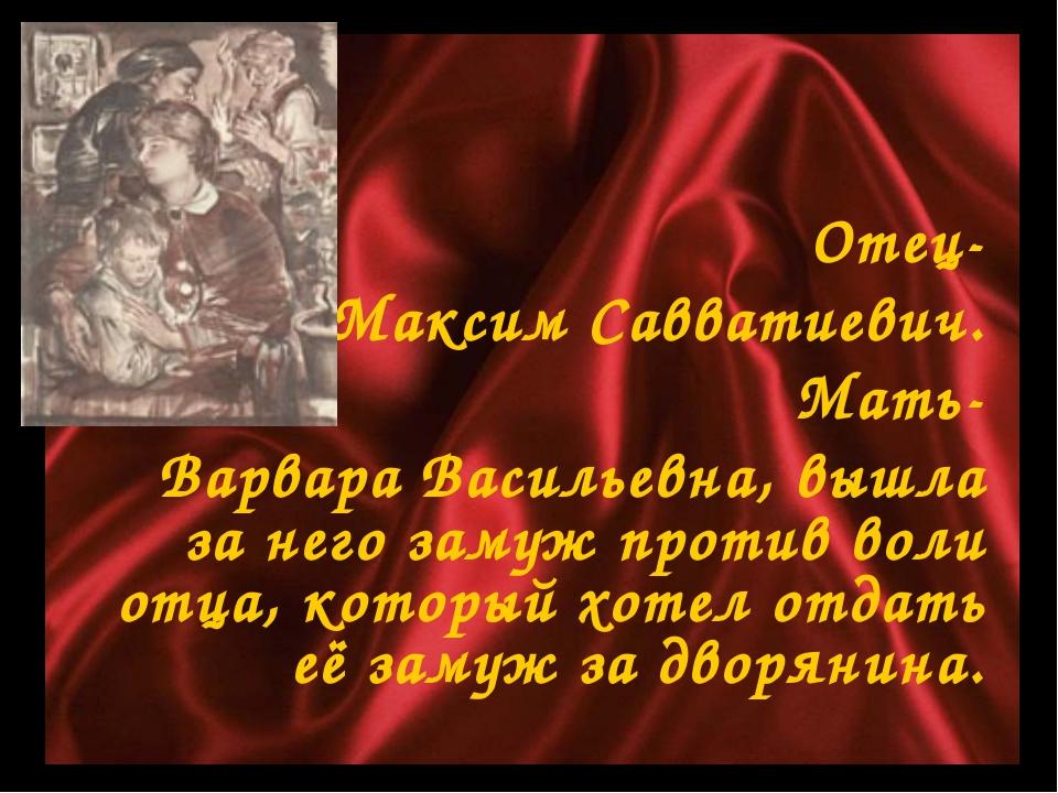 Отец- Максим Савватиевич. Мать- Варвара Васильевна, вышла за него замуж прот...