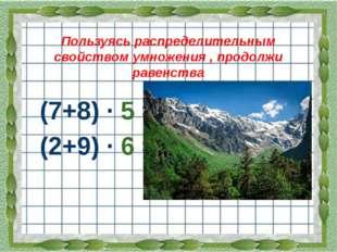 Пользуясь распределительным свойством умножения , продолжи равенства (7+8) ·
