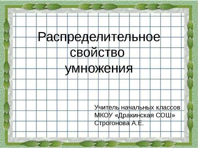 Распределительное свойство умножения Учитель начальных классов МКОУ «Дракинск...