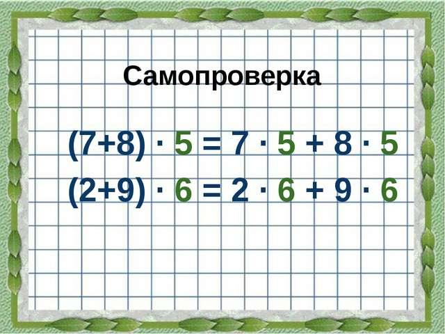 (7+8) · 5 = 7 · 5 + 8 · 5 (2+9) · 6 = 2 · 6 + 9 · 6 Самопроверка