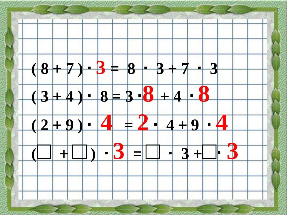 ( 8 + 7 ) · 3 = 8 · 3 + 7 · 3 ( 3 + 4 ) · 8 = 3 ·8 + 4 · 8 ( 2 + 9 ) · 4 = 2...