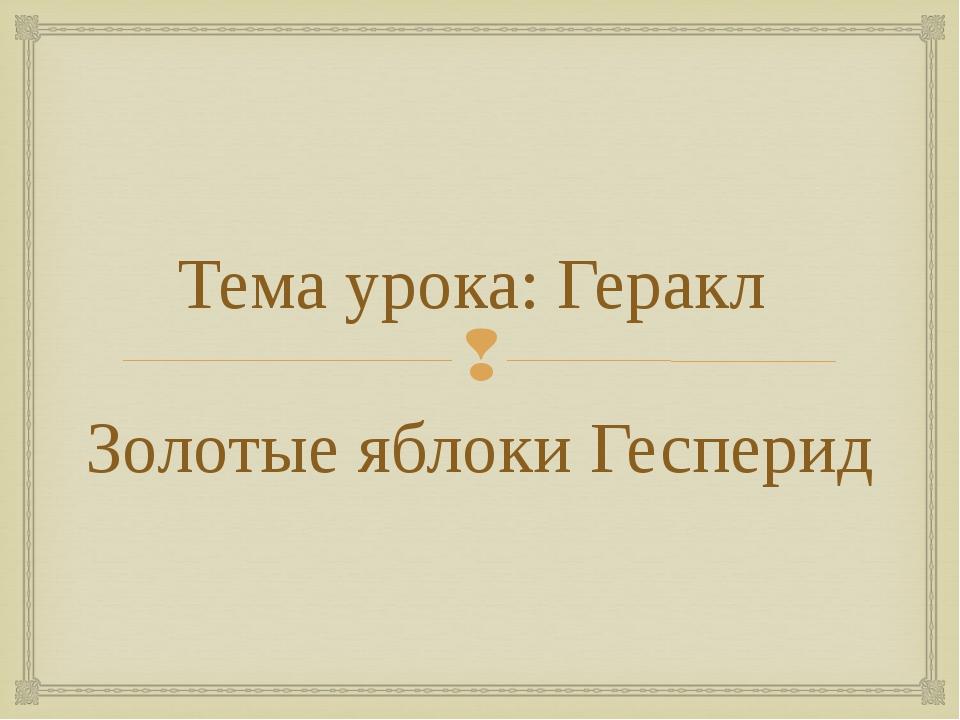 Тема урока: Геракл Золотые яблоки Гесперид